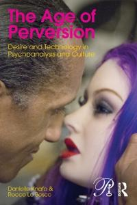 The Age of Perversion: Desire and Technology in Psychoanalysis and Culture