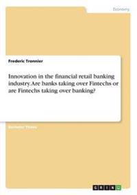 Innovation in the Financial Retail Banking Industry. Are Banks Taking Over Fintechs or Are Fintechs Taking Over Banking?
