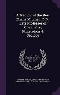 A Memoir of the REV. Elisha Mitchell, D.D., Late Professor of Chemistry, Minerology & Geology