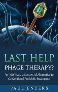 Last Help: Phage Therapy?: For 100 Years, a Successful Alternative to Conventional Antibiotic Treatments