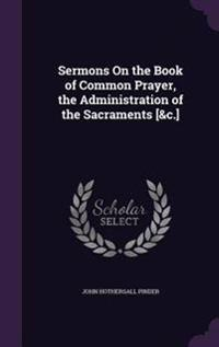 Sermons on the Book of Common Prayer, the Administration of the Sacraments [&C.]