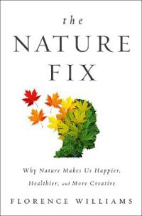 Nature fix - why nature makes us happier, healthier, and more creative