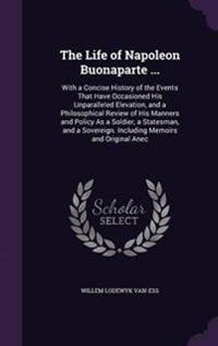The Life of Napoleon Buonaparte ...