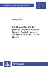 Der Roman Noir Und Die Populaere Unterwelt Moderner Literatur: Dashiell Hammett, William Faulkner Und Graham Greene = Der Roman Noir Und Die Populare