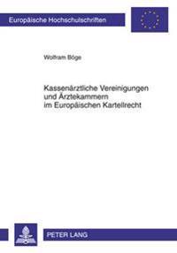 Kassenaerztliche Vereinigungen Und Aerztekammern Im Europaeischen Kartellrecht: Die Aerztlichen Selbstverwaltungskoerperschaften ALS Verbotene Kartell