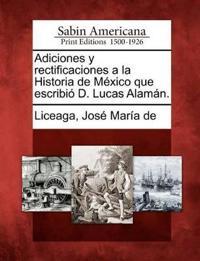 Adiciones y Rectificaciones a la Historia de M Xico Que Escribi D. Lucas Alam N.