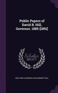 Public Papers of David B. Hill, Governor. 1885-[1891]