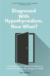 Diagnosed with Hypothyroidism Now What?: How Being a Good Patient, and Taking Your Medicine, Could Seriously Damage Your Health.