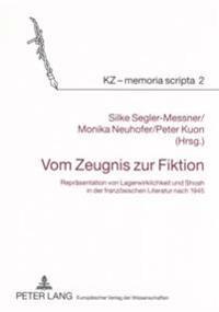 Vom Zeugnis Zur Fiktion: Repraesentation Von Lagerwirklichkeit Und Shoah in Der Franzoesischen Literatur Nach 1945