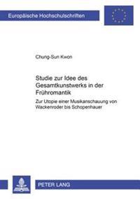 Studie Zur Idee Des Gesamtkunstwerks in Der Fruehromantik: Zur Utopie Einer Musikanschauung Von Wackenroder Bis Schopenhauer