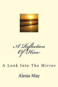 A Reflection of Him: A Look Into the Mirror