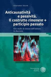Anticausativita E Passivita. Il Costrutto 'Rimanere' + Participio Passato: Uno Studio Di Sintassi Dell'italiano in Diacronia