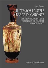Il Tymbos La Stele La Barca Di Caronte: L'Immaginario Della Morte Sulle Lekythoi Funerarie a Fondo Bianco