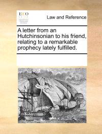 A Letter from an Hutchinsonian to His Friend, Relating to a Remarkable Prophecy Lately Fulfilled.