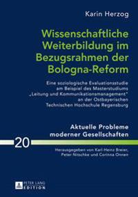 Wissenschaftliche Weiterbildung Im Bezugsrahmen Der Bologna-Reform: Eine Soziologische Evaluationsstudie Am Beispiel Des Masterstudiums «leitung Und K