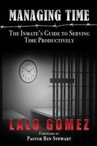 Managing Time: The Inmate's Guide to Serving Time Productively