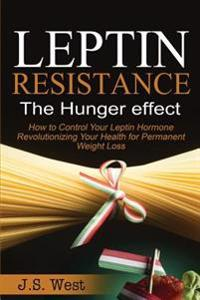 Leptin: Leptin Resistance: The Hunger Effect, Leptin and Its Resistance - Losing Weight and Staying Healthy