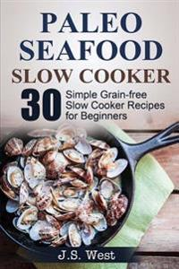 Slow Cooker: Slow Cooker Recipes and Slow Cooker Cookbook: 30 Simple Grain-Free Seafood Slow Cooker Recipes for Beginners