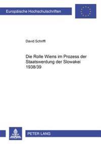 Die Rolle Wiens Im Prozess Der Staatswerdung Der Slowakei 1938/39