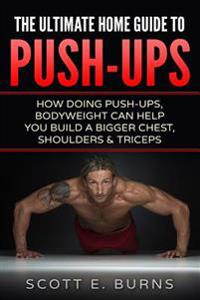The Ultimate Home Guide to Push-Ups: How Doing Push-Ups & Bodyweight Can Help You Build a Bigger Chest, Shoulders & Triceps