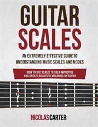Guitar Scales: An Extremely Effective Guide to Understanding Music Scales and Modes & How to Use Them to Solo, Improvise and Create B