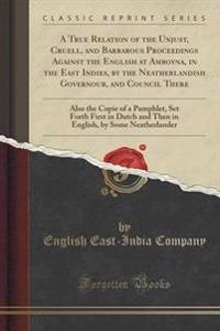 A True Relation of the Unjust, Cruell, and Barbarous Proceedings Against the English at Amboyna, in the East Indies, by the Neatherlandish Governour, and Council There
