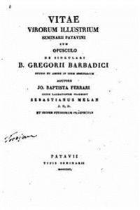 Vitae Virorum Illustrium Seminarii Patavini, Cum Opusculo de Singulari B. Gregorii Barbadici