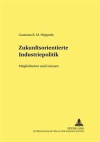 Zukunftsorientierte Industriepolitik: Moeglichkeiten Und Grenzen