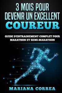 3 Mois Pour Devenir Un Excellent Coureur: Guide D'Entrainement Complet Pour Marathon Et Semi-Marathon