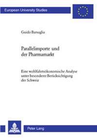 Parallelimporte Und Der Pharmamarkt: Eine Wohlfahrtsoekonomische Analyse Unter Besonderer Beruecksichtigung Der Schweiz