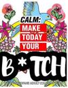 Calm: Make Today Your Bitch the Epic Profane Adult Coloring Book: Swear Word Finds Sweary Fun Way - Swearword for Stress Rel