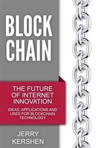 Blockchain: The Future of Internet Innovation - Ideas, Applications and Uses for Blockchain Technology