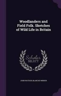 Woodlanders and Field Folk. Sketches of Wild Life in Britain