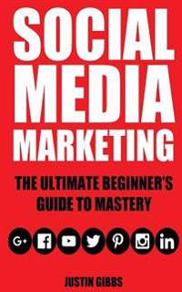 Social Media Marketing: The Ultimate Beginner's Guide to Mastery (Facebook, Twitter, Youtube, Google+, Linkedin, Pinterest, Instagram)