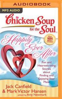 Chicken Soup for the Soul: Happily Ever After: 101 Fun and Heartwarming Stories about Finding and Enjoying Your Mate