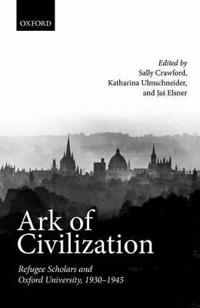 Ark of Civilization: Refugee Scholars and Oxford University, 1930-1945