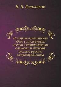 Istoriko-Kriticheskij Obzor Suschestvuyuschih Mnenij O Proishozhdenii, Suschnosti I Znachenii Russkogo Raskola Staroobryadchestva