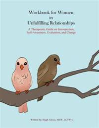Workbook for Women in Unfulfilling Relationships: A Therapeutic Guide on Introspection, Self-Awareness, Evaluation and Change
