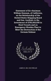 Statement of Ex-Chairman William Denman, of California, on the Relationship of the United States Shipping Board and Gen. Goethals to the Investment of $750,000,000 in Steel Vessels and on Emergency Wooden Fleet to Meet the Destruction of the German Submar