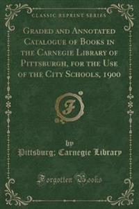 Graded and Annotated Catalogue of Books in the Carnegie Library of Pittsburgh, for the Use of the City Schools, 1900 (Classic Reprint)