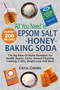 All You Need Is Epsom Salt, Honey and Baking Soda: The Big Book of Home Remedies for Health, Beauty, Cures, Natural Cleaning, Cooking, Crafts, Weight