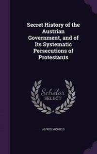 Secret History of the Austrian Government, and of Its Systematic Persecutions of Protestants