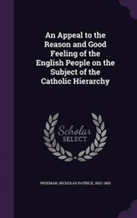 An Appeal to the Reason and Good Feeling of the English People on the Subject of the Catholic Hierarchy
