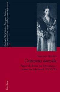 Castissima Donzella: Figure Di Donna Tra Letteratura E Norma Sociale (Secoli XV-XVII)- A Cura Di Laura Orsi