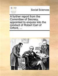 A Further Report from the Committee of Secresy, Appointed to Enquire Into the Conduct of Robert Earl of Orford
