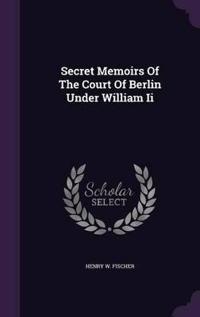 Secret Memoirs of the Court of Berlin Under William II
