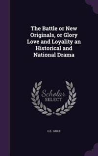 The Battle or New Originals, or Glory Love and Loyality an Historical and National Drama