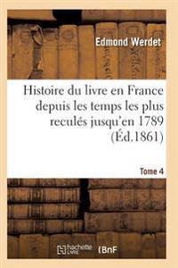 Histoire Du Livre En France Depuis Les Temps Les Plus Recules Jusqu'en 1789 T04