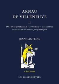 Arnau de Villeneuve II: de L'Interpretation Seminale Des Lettres a la Revendication Prophetique