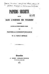 Papiers Secrets Brules Dans L'Incendie Des Tuileries. Complement de Toutes Les Editions